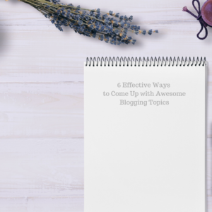 6 Effective Ways to Come Up with Awesome Blogging Topics