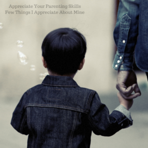 Appreciate Your Parenting Skills + Few Things I Appreciate About Mine