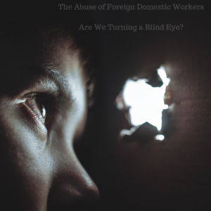 The Abuse of Foreign Domestic Workers – Are We Turning a Blind Eye?